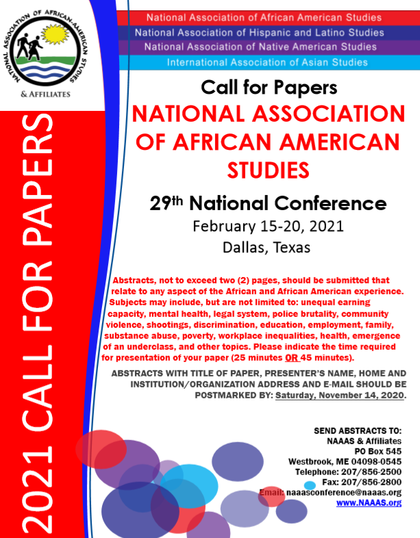 Details for National Association of African American Studies Paper Call. It reads: Abstracts, not to exceed two  pages, should be submitted that relate to any aspect of the African and African American experience. Subjects may include, but are not limited to: unequal earning capacity, mental health, legal system, police brutality, community violence, shootings, discrimination, education, employment, family, substance abuse, poverty, workplace inequalities, health, emergence of an underclass, and other topics. Please indicate the time required for presentation of your paper (25 minutes OR 45 minutes).